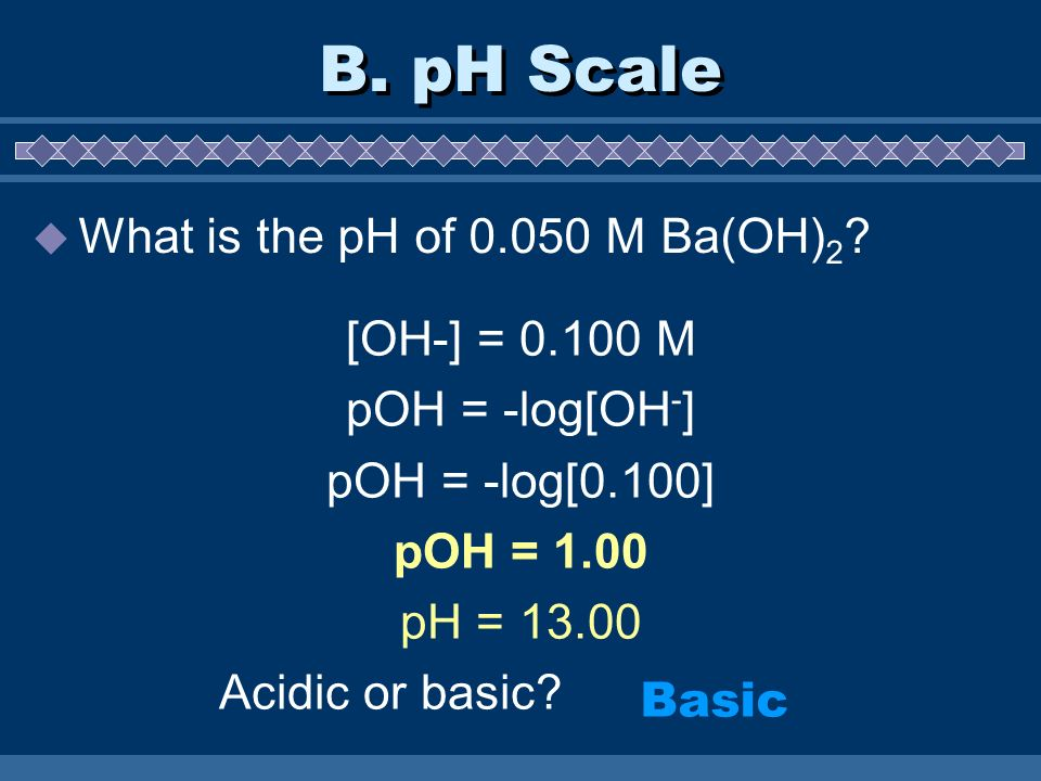 B. pH Scale What is the pH of 0.050 M Ba(OH)2 [OH-] = 0.100 M